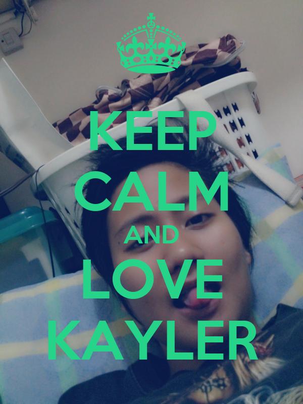 KEEP CALM AND LOVE KAYLER