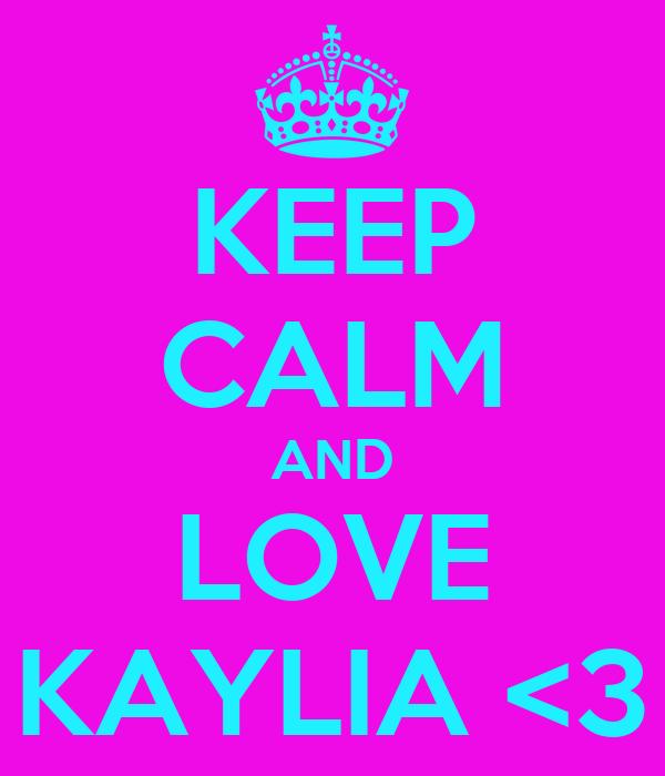 KEEP CALM AND LOVE KAYLIA <3