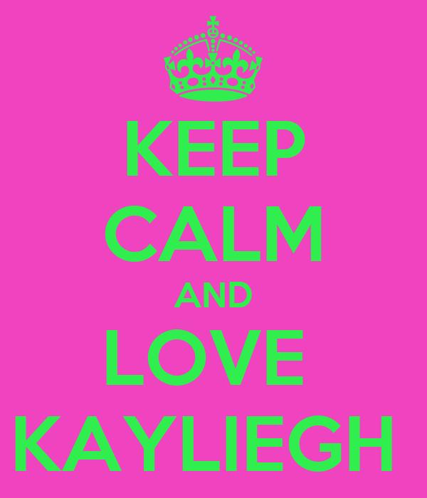 KEEP CALM AND LOVE  KAYLIEGH