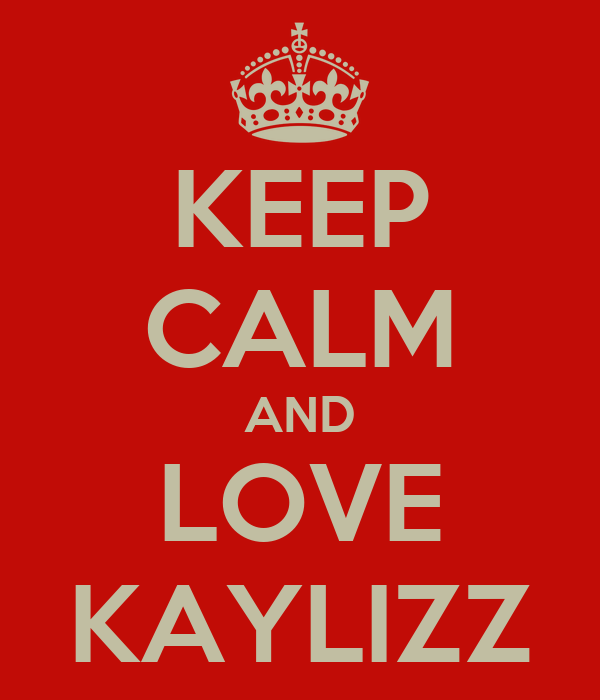 KEEP CALM AND LOVE KAYLIZZ