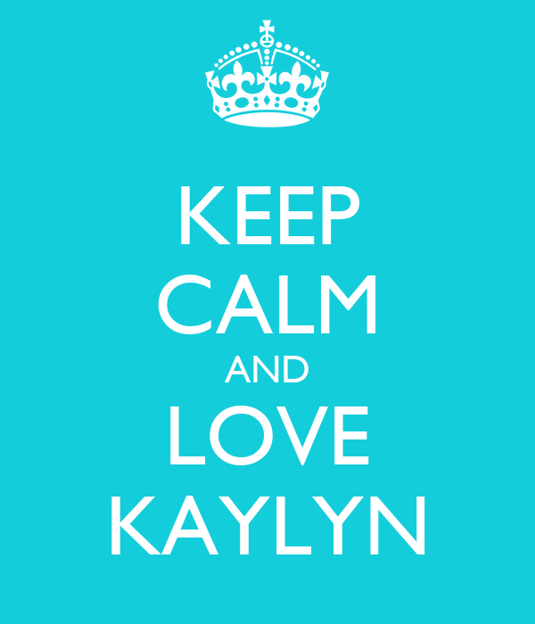 KEEP CALM AND LOVE KAYLYN