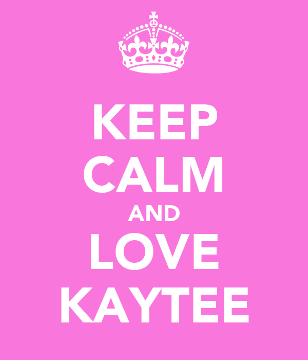 KEEP CALM AND LOVE KAYTEE