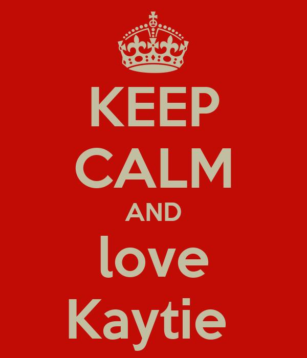 KEEP CALM AND love Kaytie