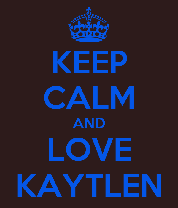 KEEP CALM AND LOVE KAYTLEN