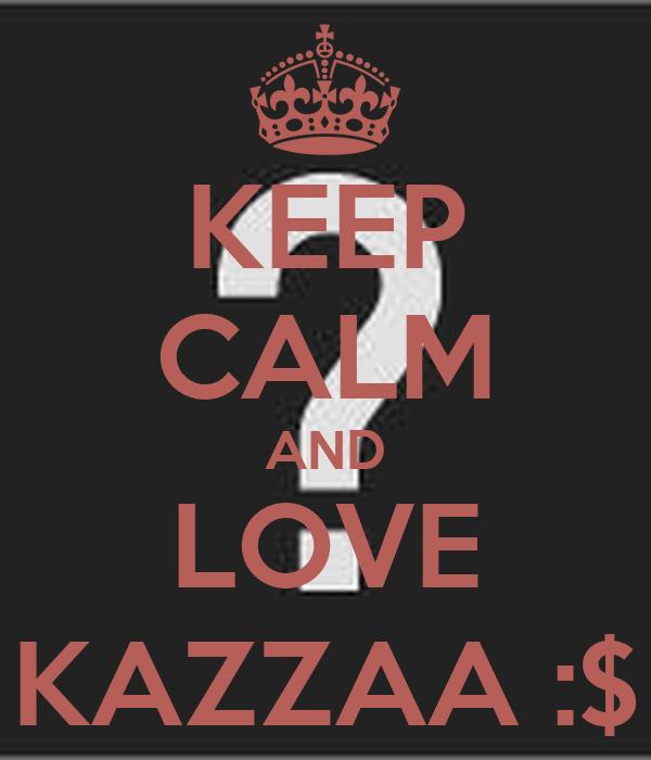 KEEP CALM AND LOVE KAZZAA :$