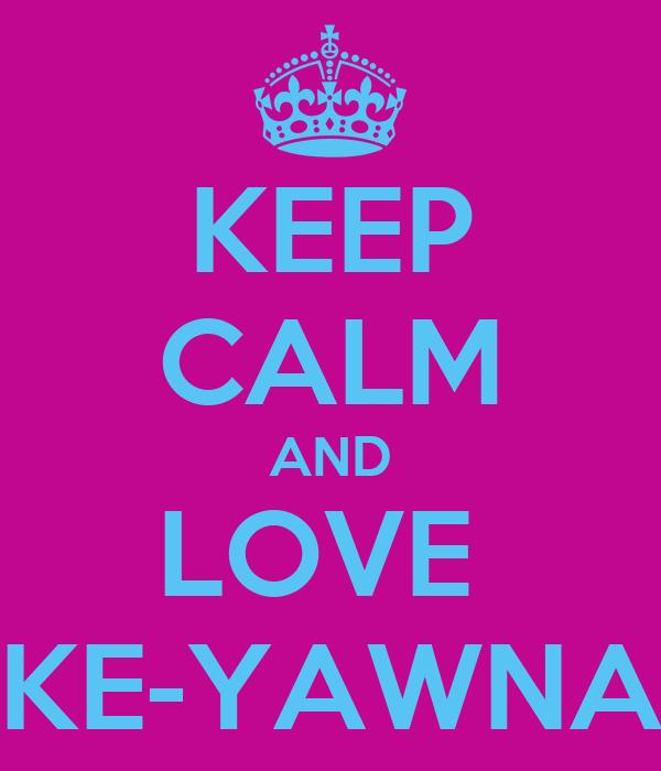 KEEP CALM AND LOVE  KE-YAWNA