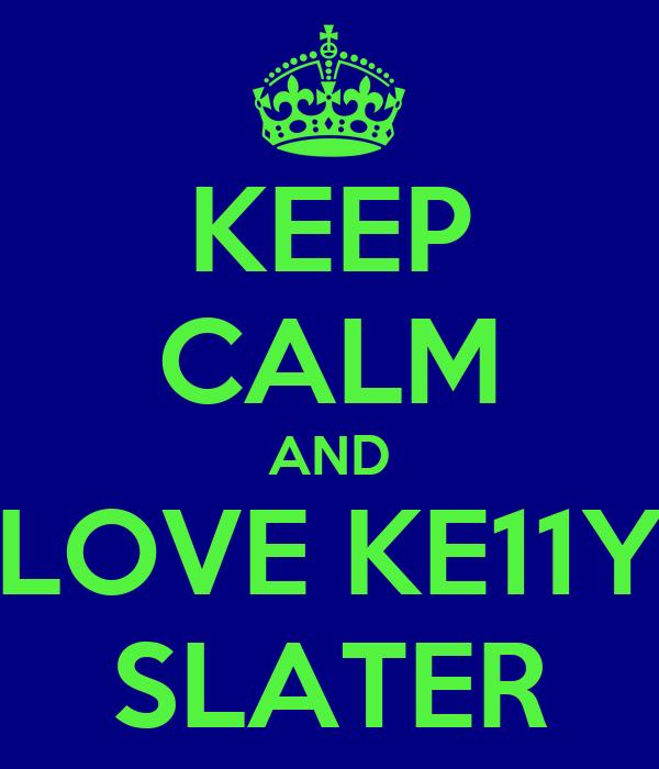KEEP CALM AND LOVE KE11Y SLATER