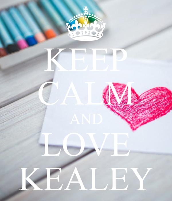 KEEP CALM AND LOVE KEALEY