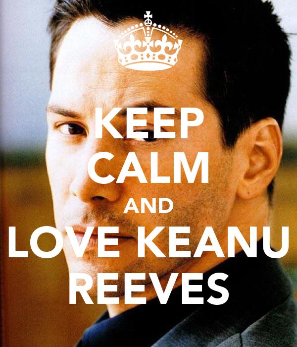 KEEP CALM AND LOVE KEANU REEVES