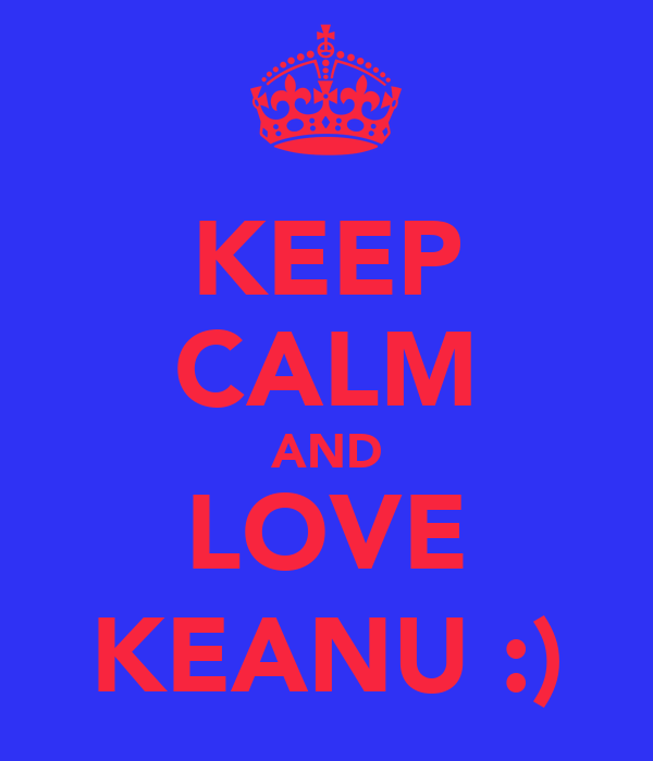 KEEP CALM AND LOVE KEANU :)