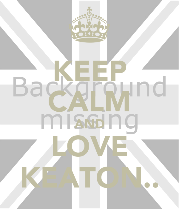 KEEP CALM AND LOVE KEATON..