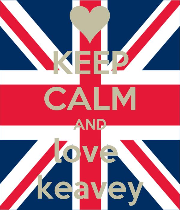 KEEP CALM AND love  keavey