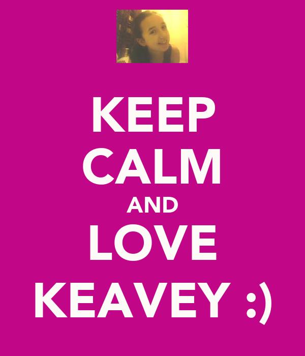 KEEP CALM AND LOVE KEAVEY :)