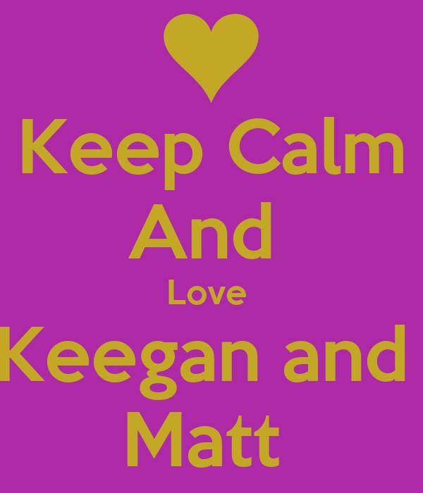 Keep Calm And  Love  Keegan and  Matt