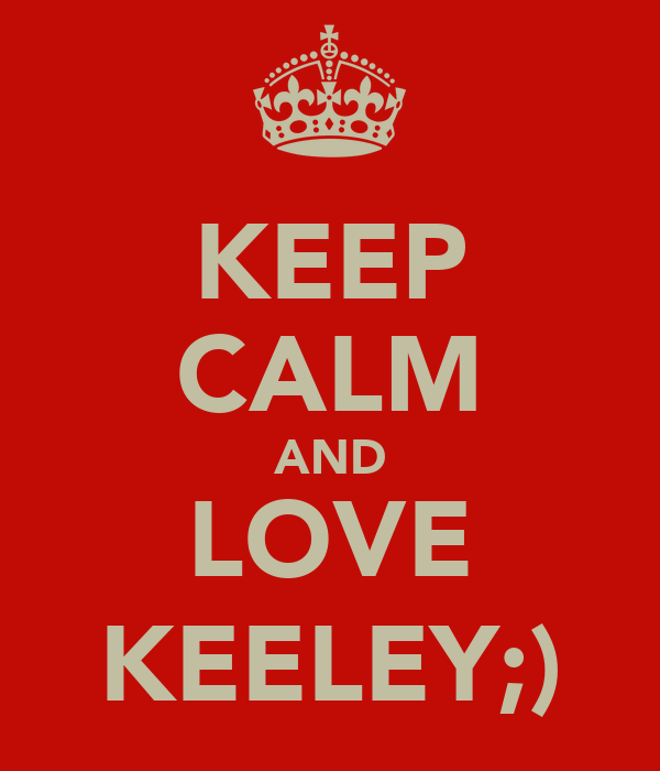KEEP CALM AND LOVE KEELEY;)