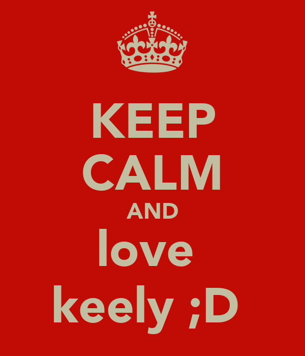 KEEP CALM AND love  keely ;D