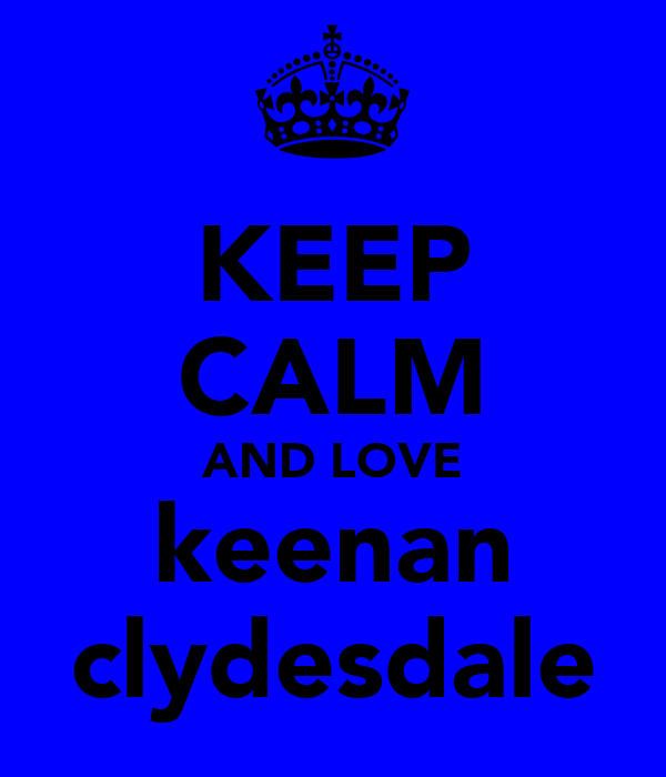 KEEP CALM AND LOVE keenan clydesdale