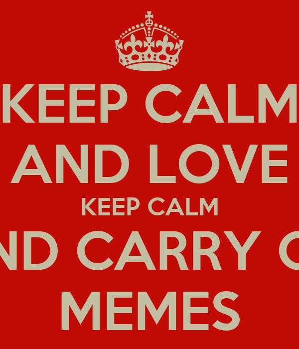 KEEP CALM AND LOVE KEEP CALM AND CARRY ON MEMES