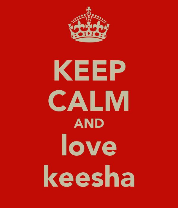 KEEP CALM AND love keesha