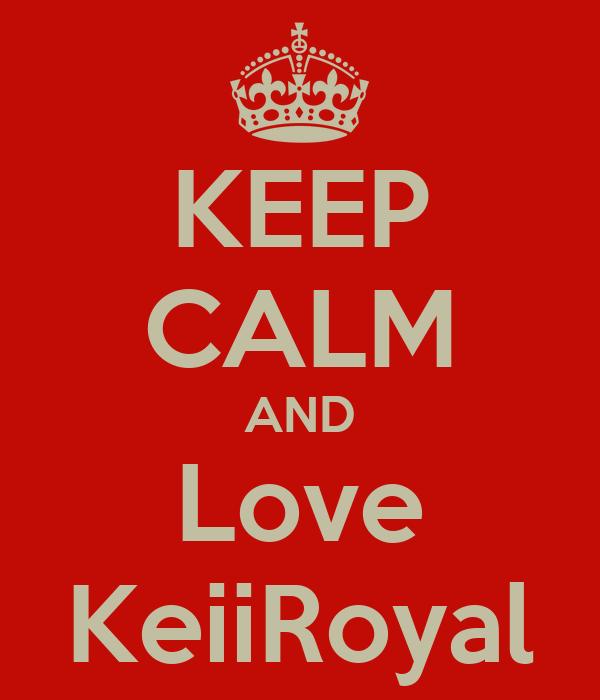 KEEP CALM AND Love KeiiRoyal