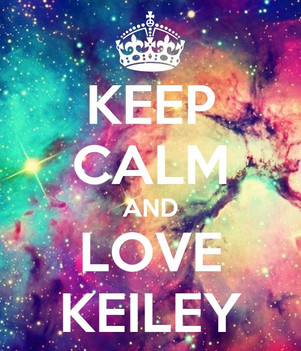 KEEP CALM AND LOVE KEILEY