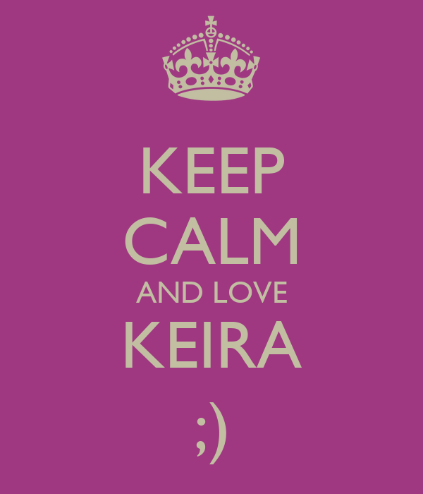 KEEP CALM AND LOVE KEIRA ;)