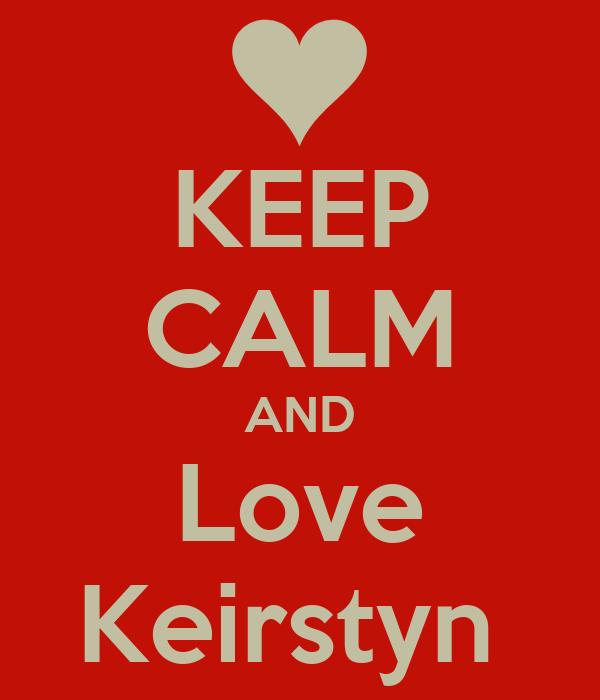 KEEP CALM AND Love Keirstyn