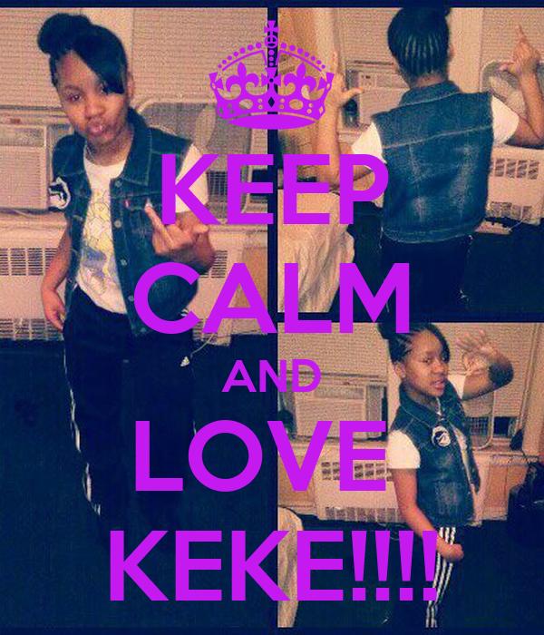 KEEP CALM AND LOVE  KEKE!!!!