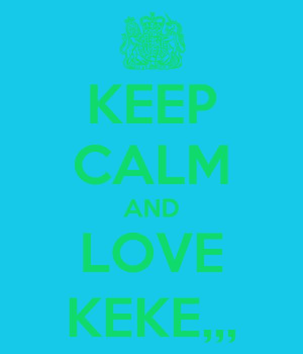 KEEP CALM AND LOVE KEKE,,,