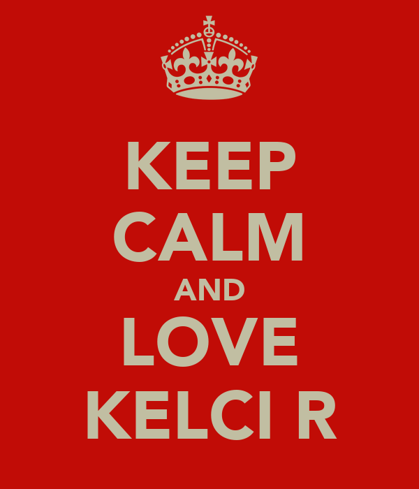 KEEP CALM AND LOVE KELCI R