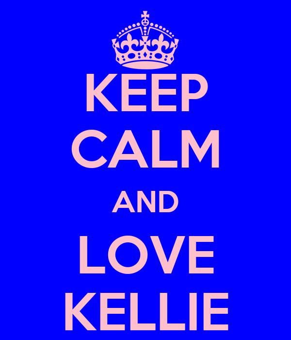 KEEP CALM AND LOVE KELLIE