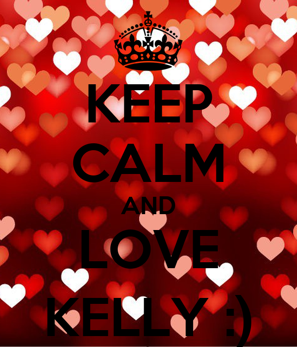 KEEP CALM AND LOVE KELLY :)