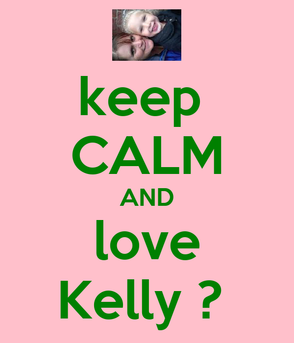 keep  CALM AND love Kelly ?
