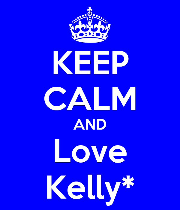 KEEP CALM AND Love Kelly*