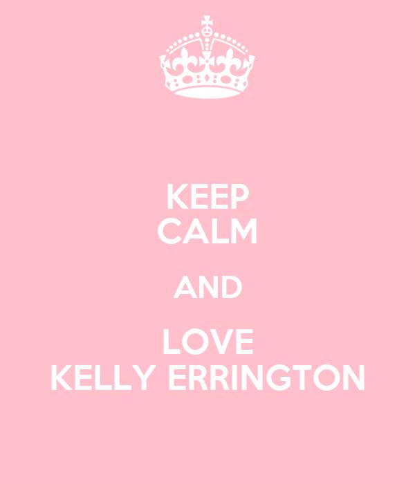 KEEP CALM AND LOVE KELLY ERRINGTON