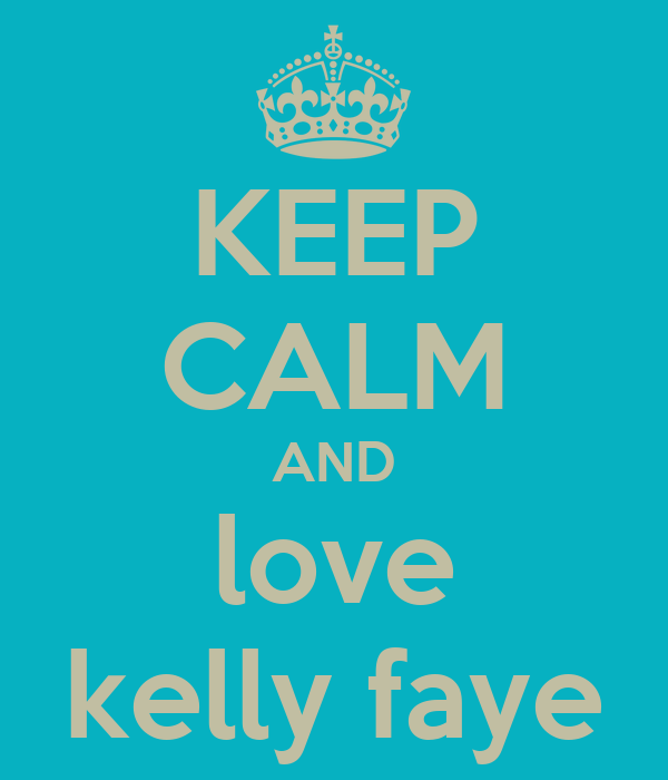 KEEP CALM AND love kelly faye