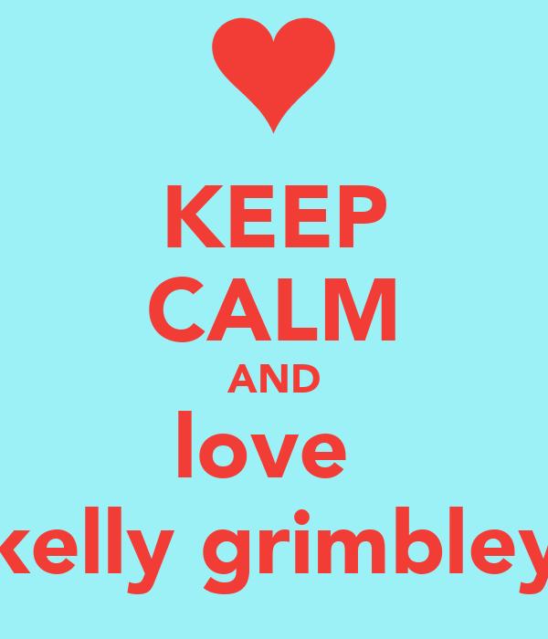 KEEP CALM AND love  kelly grimbley