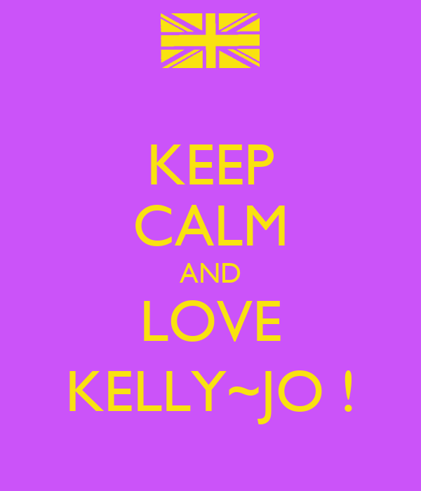 KEEP CALM AND LOVE KELLY~JO !