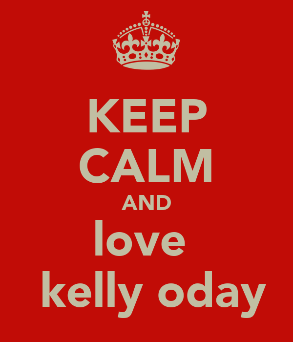 KEEP CALM AND love   kelly oday