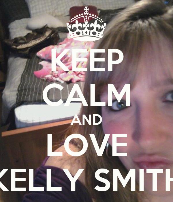 KEEP CALM AND LOVE KELLY SMITH