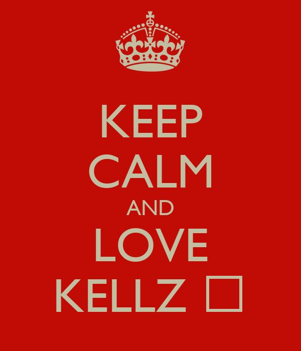 KEEP CALM AND LOVE KELLZ ♡