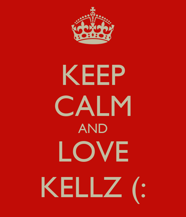 KEEP CALM AND LOVE KELLZ (:
