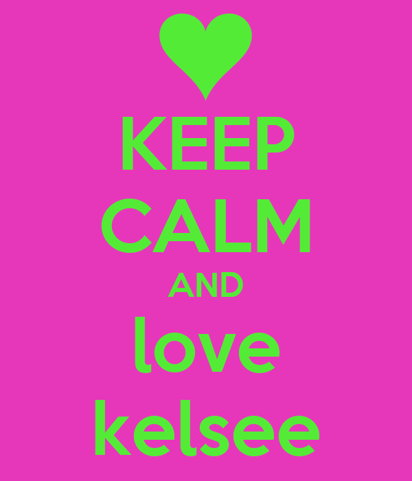 KEEP CALM AND love kelsee