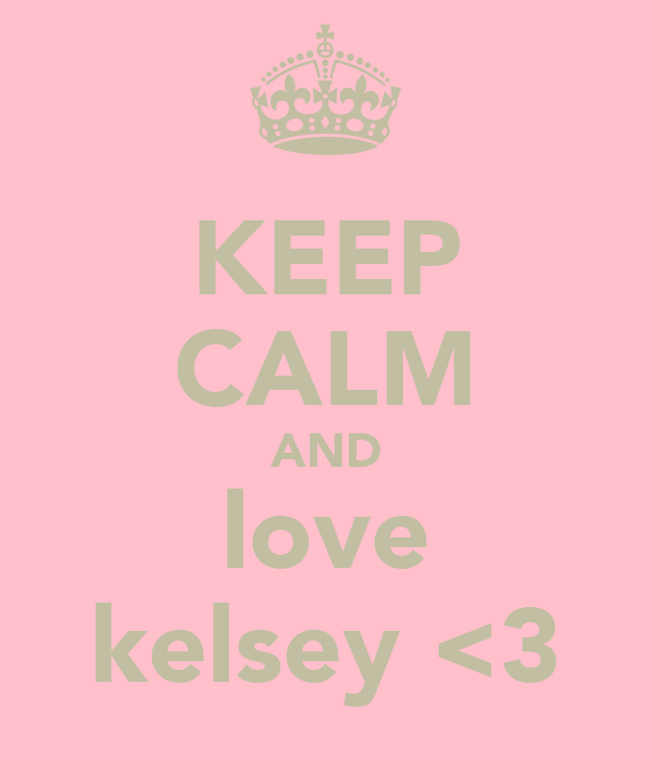 KEEP CALM AND love kelsey <3