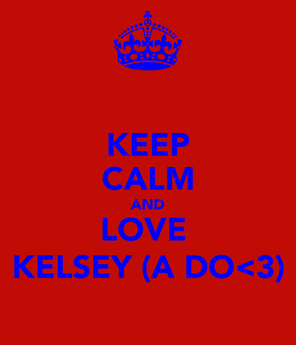 KEEP CALM AND LOVE  KELSEY (A DO<3)