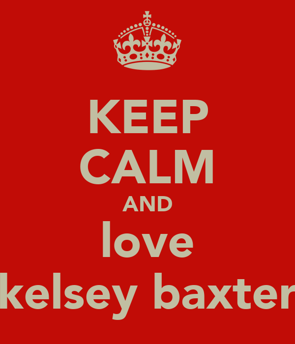 KEEP CALM AND love kelsey baxter