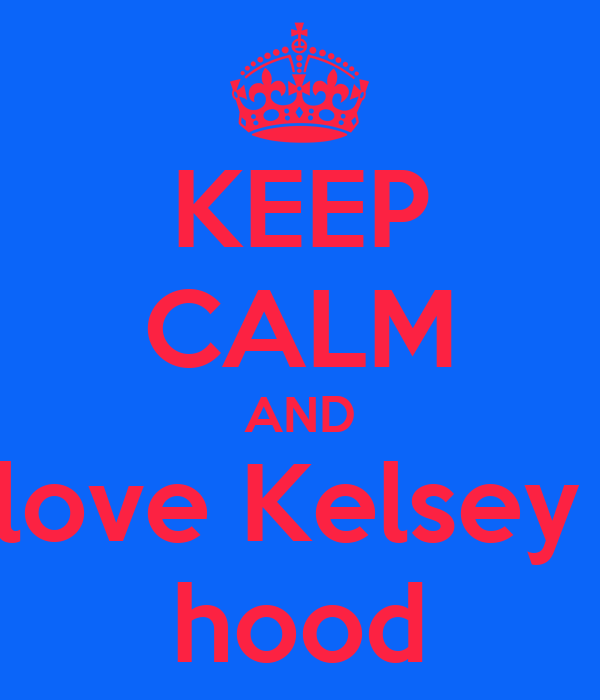 KEEP CALM AND love Kelsey  hood