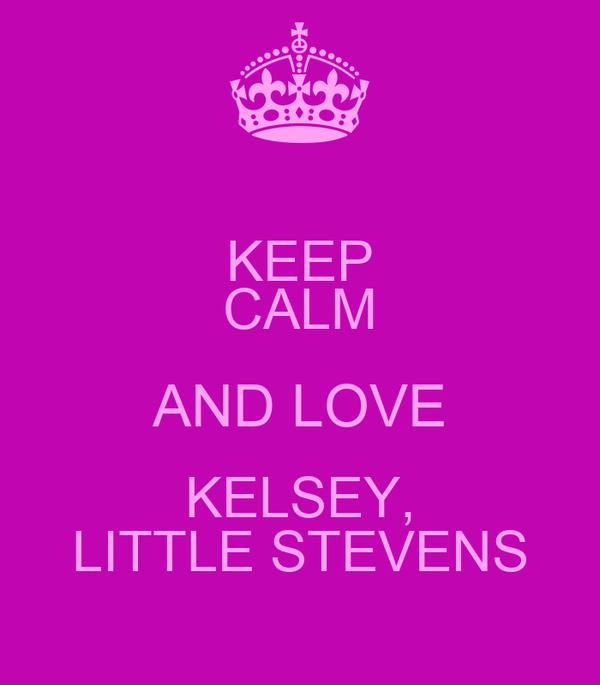KEEP CALM AND LOVE KELSEY, LITTLE STEVENS