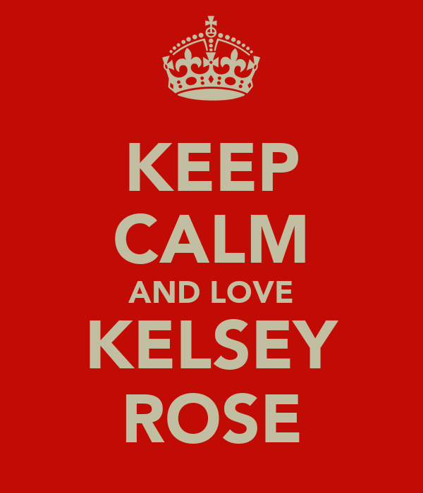 KEEP CALM AND LOVE KELSEY ROSE