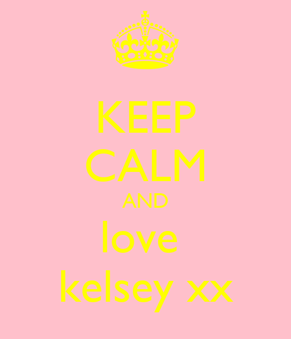 KEEP CALM AND love  kelsey xx
